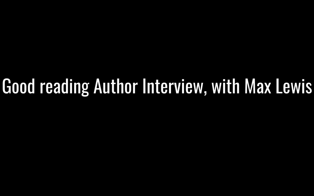 Good reading Author Interview, with Max Lewis